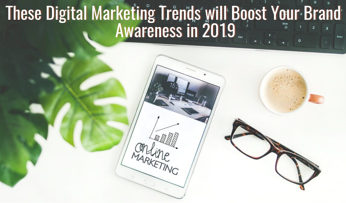 These Digital Marketing Trends Will Boost Your Brand Awareness in 2019